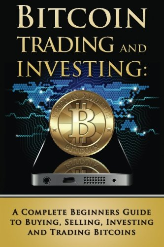 Bitcoin Trading and Investing: A Complete Beginners Guide to Buying, Selling, Investing and Trading Bitcoins (bitcoin, bitcoins, litecoin, litecoins, crypto-currency)