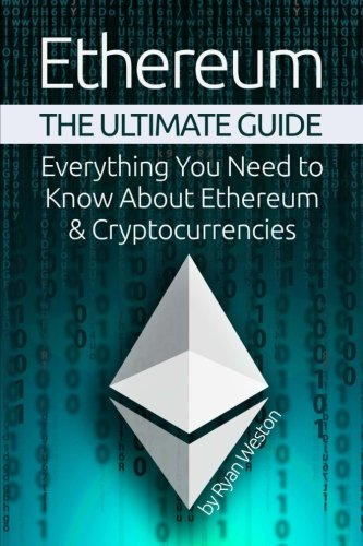 Ethereum: The Ultimate Guide: Everything You Need to Know About Ethereum & Cryptocurrencies
