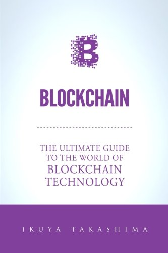 Blockchain: The Ultimate Guide To The World Of Blockchain Technology, Bitcoin, Ethereum, Cryptocurrency, Smart Contracts